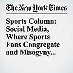 Sports Column: Social Media, Where Sports Fans Congregate and Misogyny Runs Amok | Juliet Macur