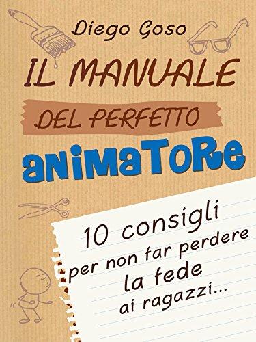Il manuale del perfetto animatore 10 consigli per non far perdere la fede ai ragazzi Comunicare l'assoluto PDF