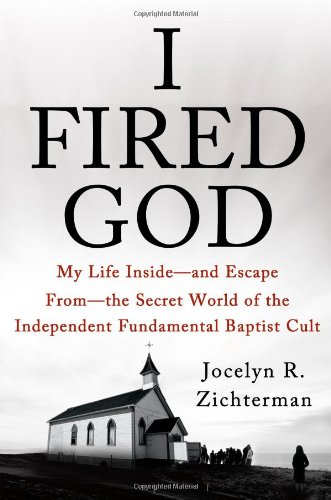 i-fired-god-my-life-inside-and-escape-from-the-secret-world-of-the-independent-fundamental-baptist-c