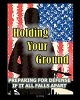 Holding Your Ground: Preparing for Defense if it All Falls Apart from PrepperPress.com