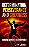Determination, Perseverance and Greatness - Rags to Riches Success Stories (Motivational short stories, inspirational short stories)