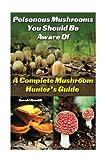 Poisonous Mushrooms You Should Be Aware Of: A Complete Mushroom Hunter's Guide: (Mushroom Farming, Edible Mushrooms)