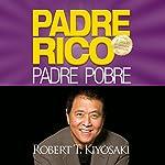 Padre Rico, Padre Pobre [Rich Dad, Poor Dad]: Qué les enseñan los ricos a sus hijos acerca del dinero. ¡que los pobres y la clase media no! | Robert T. Kiyosaki