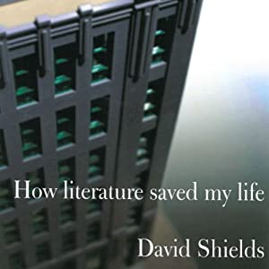 How Literature Saved My Life | [David Shields]
