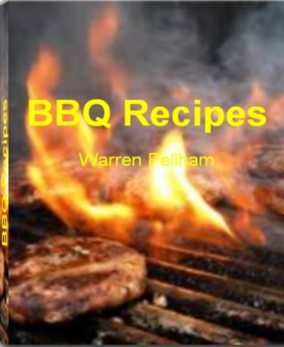 BBQ Recipes: The BBQ Bible That's Filled With Fearless BBQ Chicken Recipe, BBQ Ribs Recipe, Hawaiian BBQ Recipes, Korean BBQ Recipe, Great BBQ Recipes, Simple BBQ Sauce Recipe, Pork BBQ Recipe and Gri by Warren Pellham