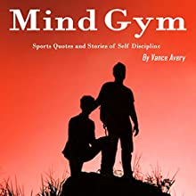 Mind Gym: Sports Quotes and Stories of Self Discipline Audiobook by Vance Avery Narrated by Sam Slydell