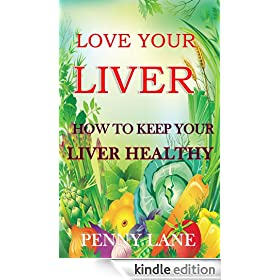 LOVE YOUR LIVER:How to keep your liver healthy (HEALTHY LIVING Book 1)
