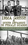 Irma Grese & The SS Girls From Hell: The Secret Stories of Their Holocaust & Auschwitz Atrocities Revealed (World War 2, World War II, WW2, WWII, Holocaust, Auschwitz, Irma Grese)