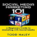 Social Media Marketing 101: A Beginners Guide to Marketing with Social Media Audiobook by Todd Haley Narrated by Mark Moseley