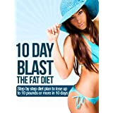 10 Day Blast the Fat Diet - Step by Step Plan to Lose Up to 10 Pounds in 10 Days
