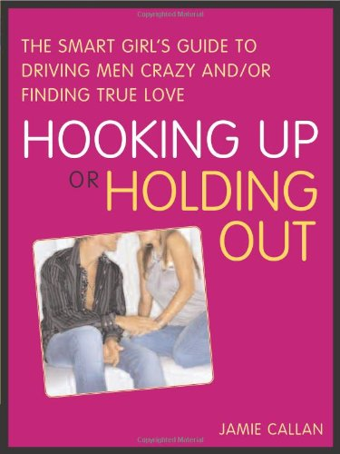 Hooking Up or Holding Out: The Smart Girl's Guide to Driving Men Crazy and/or Finding True Love
