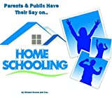 Home-Schooling: The Parents & Public Have Their Say!: What Joe Public Says on the Educating Your Children at Home...