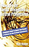 The Art Of Lucid Dreaming & Astral Projection: A Beginners Guide To Control Your Dreams & Achieve An Out Of Body Experience