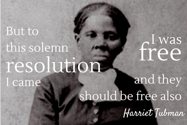 """But to this solemn resolution I cam; I was free, and they should be free also."" -Harriet Tubman"