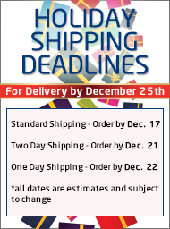 Holiday shipping deadlines for delivery by December 25. Standard - Order by December 17. Two Day - Order by December 21. One Day - Order by December 22.