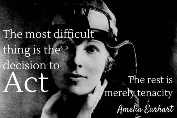 """The most difficult thing is the decision to act. The rest is merely tenacity."" -Amelia Earhart"