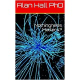 Nothingness Matters?by Alan Hall PhD