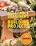The Vegetable Gardeners Book of Building Projects: 39 Essentials to Increase the Bounty and Beauty of Your Garden