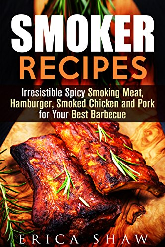 Smoker Recipes: Irresistible Spicy Smoking Meat, Hamburger, Smoked Chicken and Pork for Your Best Barbecue (Smoking Meat & Barbecue Guide) by Erica Shaw