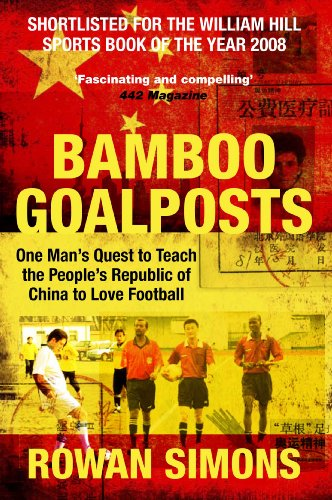 Bamboo Goalposts: One Man's Quest to Teach the People's Republic of China to Love Football PDF