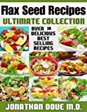 Flax Seed Recipes: The Ultimate Collection - Over 30 Delicious Recipes