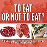 To Eat Or Not To Eat?  The Meat And Beans Group - Food Pyramid (2nd Grade Science Series Book 3)