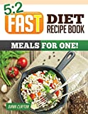 5:2 Fast Diet Recipe Book: Meals for One!: Amazing Single Serving 5:2 Fast Diet Recipes to Lose More Weight with Intermittent Fasting