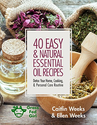 40 Easy and Natural Essential Oil Recipes: Detox Your Home, Cooking, and Personal Care Routine by Caitlin Weeks, Ellen Weeks