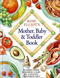 Rose Elliot's Mother, Baby and Toddler Book: A unique and invaluable guide to raising a baby on a healthy vegetarian diet