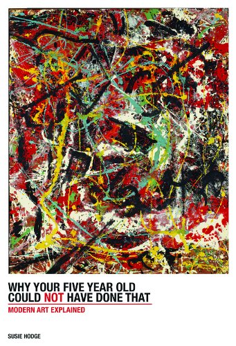 Why Your Five-Year-Old Could Not Have Done That: From Slashed Canvas to Unmade Bed, Modern Art Explained