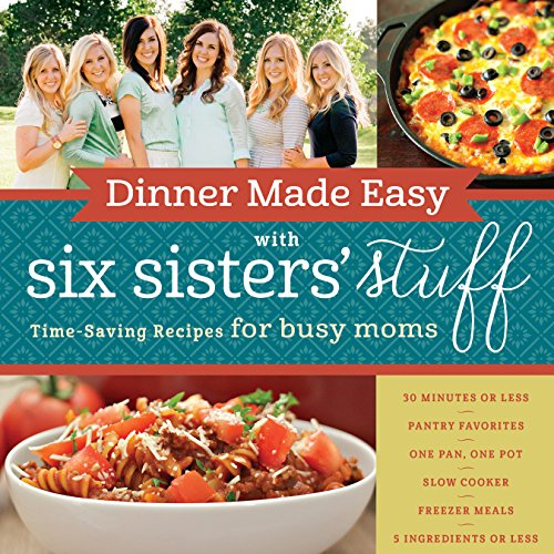 Dinner Made Easy with Six Sisters' Stuff: Time-Saving Recipes for Busy Moms by Six Sisters' Stuff