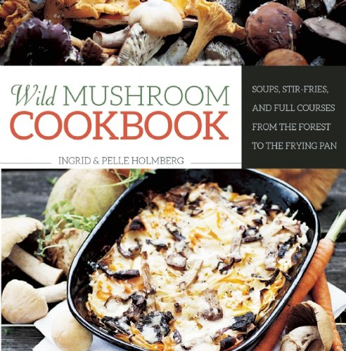 Wild Mushroom Cookbook: Soups, Stir-Fries, and Full Courses from the Forest to the Frying Pan (Mushroom Recipes compare prices)