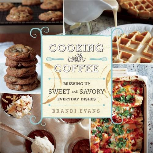 Cooking with Coffee: Brewing Up Sweet and Savory Everyday Dishes by Brandi Evans