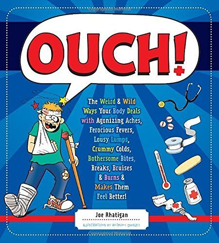 Ouch!: The Weird & Wild Ways Your Body Deals with Agonizing Aches, Ferocious Fevers, Lousy Lumps, Crummy Colds, Bothersome Bites, Breaks, Bruises & Burns by Rhatigan, Joe (2013) Hardcover PDF