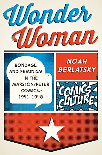 Download Wonder Woman: Bondage and Feminism in the Marston/Peter Comics, 1941-1948 (Comics Culture)