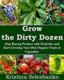Growing the Dirty Dozen: Stop Buying Produce with Pesticides and Start Growing Your Own Organic Fruits & Vegetables (Fruit and Vegetable Gardening)