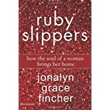 Ruby Slippers: How the Soul of a Woman Brings Her Home ~ Jonalyn Grace Fincher