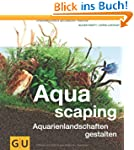 Aquascaping: Aquarienlandschaften ges...