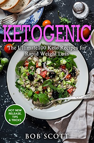 Ketogenic: The Ultimate100 Keto Recipes for Rapid Weight Loss by Bob Scott