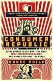 Bruce Philp Consumer Republic: Using Brands to Get What You Want, Make Corporations Behave, and Maybe Even Save the World