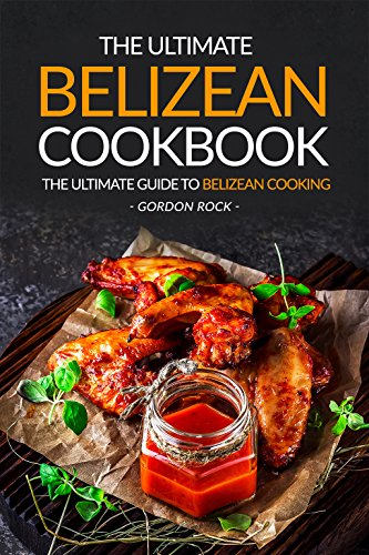 The Ultimate Belizean Cookbook - The Ultimate Guide to Belizean Cooking: Over 25 Delicious Belizean Recipes You Can't Resist by Gordon Rock