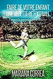 Faire de votre enfant une Vedette de Football: Le guide complet pour lib�rer le potentiel de votre enfant