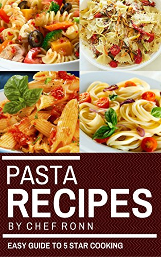 Pasta Recipes: An Easy Guide to 5 Star Cooking: 25 Health Easy and Tasty Recipes (Pasta Cookbook) (Cook to Impress Book 4) by Chef Ronn