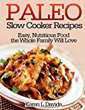 Paleo Slow Cooker Recipes: Easy, Nutritious Food the Whole Family Will Love
