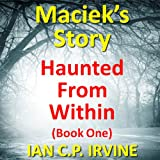 Haunted From Within (BOOK ONE) Maciek's Story : A Mystery & Detective Paranormal Action & Adventure Medical Thriller Conspiracy