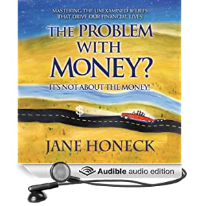 The Problem With Money? It's Not About the Money: Mastering the Unexamined Beliefs that Drive Our Financial Lives