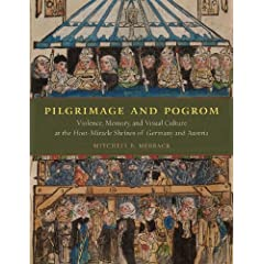 Pilgrimage and Pogrom: Violence, Memory, and Visual Culture at the Host-Miracle Shrines of Germany and Austria by Mitchell B. Merback