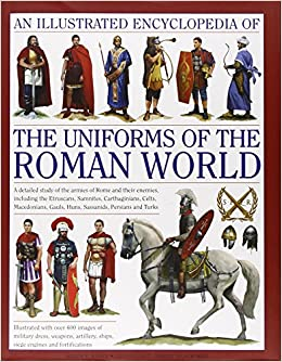 An Illustrated Encyclopedia of the Uniforms of the Roman