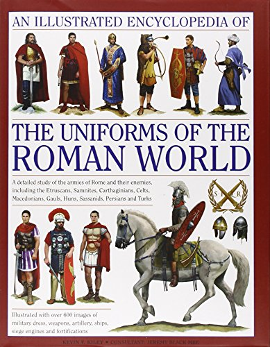 An Illustrated Encyclopedia of the Uniforms of the Roman World: A Detailed Study of the Armies of Rome and Their Enemies, Including the Etr