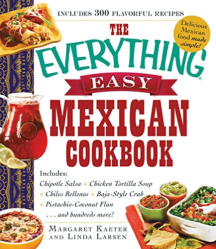 The Everything Easy Mexican Cookbook: Includes Chipotle Salsa, Chicken Tortilla Soup, Chiles Rellenos, Baja-Style Crab, Pistachio-Coconut Flan...and Hundreds More! by Margaret Kaeter, Linda Larsen